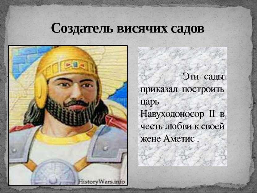 Создатель висячих садов Эти сады приказал построить царь Навуходоносор II в ч...