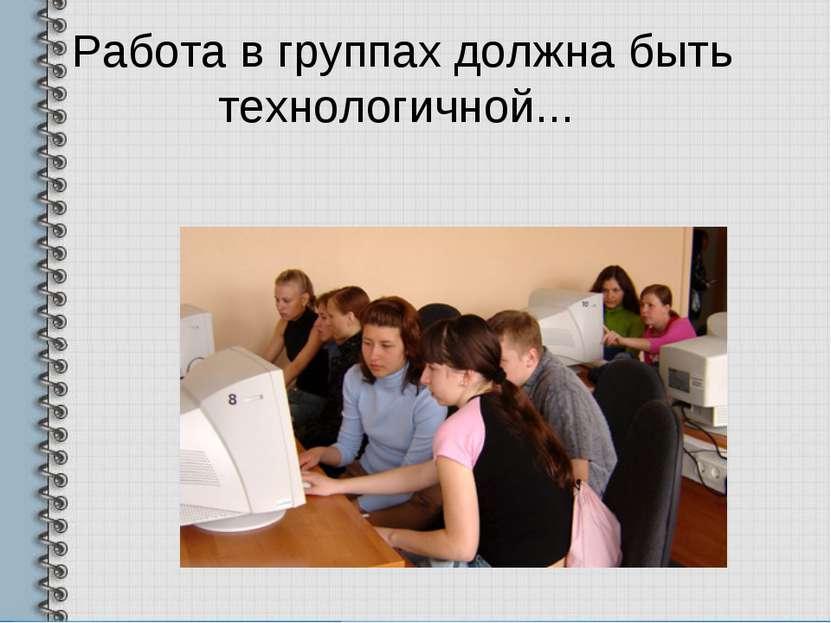 Работа в группах должна быть технологичной...