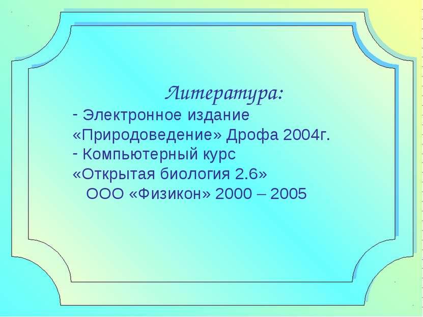 Литература: Электронное издание «Природоведение» Дрофа 2004г. Компьютерный ку...