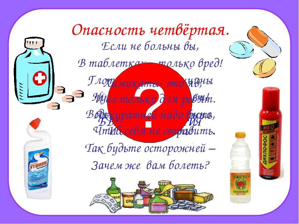 Опасность четвёртая. Если не больны вы, В таблетках – только вред! Глотать их...