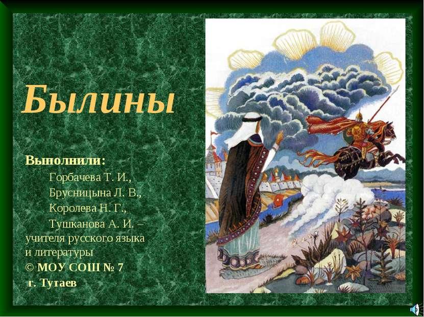 Былины Выполнили: Горбачева Т. И., Брусницына Л. В., Королева Н. Г., Тушканов...