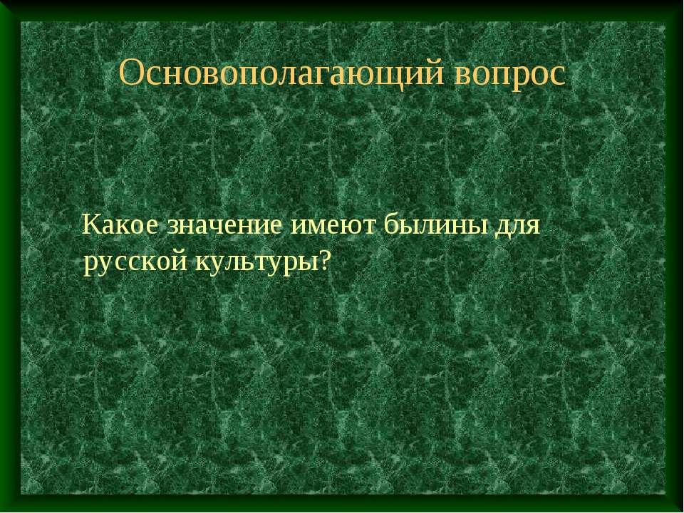 Основополагающий вопрос Какое значение имеют былины для русской культуры?