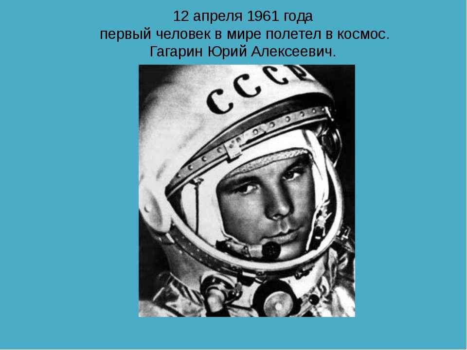 12 апреля 1961 года первый человек в мире полетел в космос. Гагарин Юрий Алек...