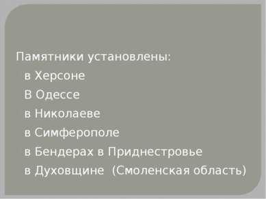 Памятники установлены: в Херсоне В Одессе в Николаеве в Симферополе в Бендера...