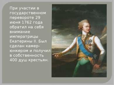 При участии в государственном перевороте 29 июня 1762 года обратил на себя вн...