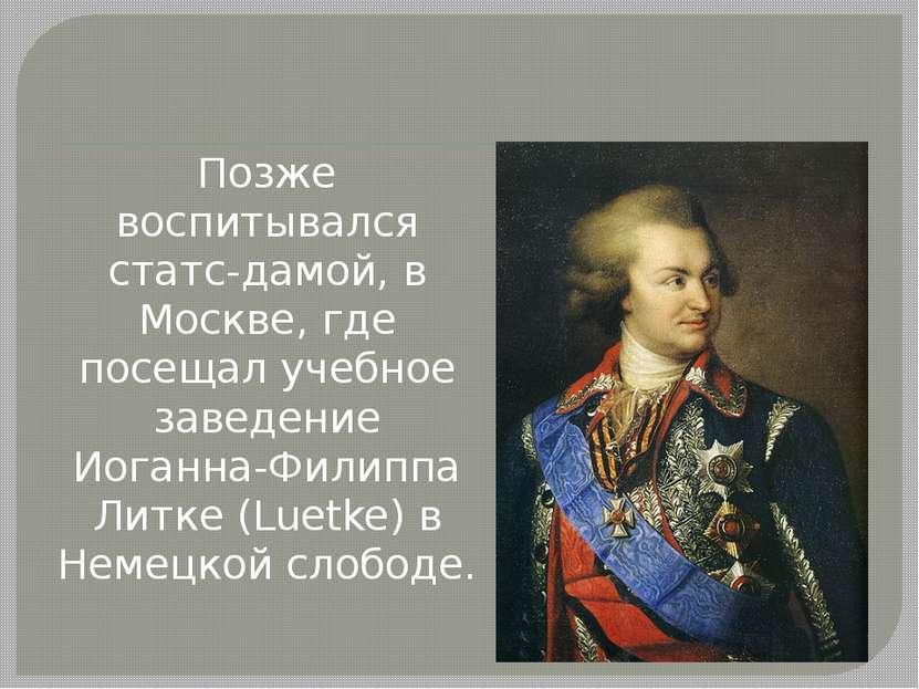 Позже воспитывался статс-дамой, в Москве, где посещал учебное заведение Иоган...