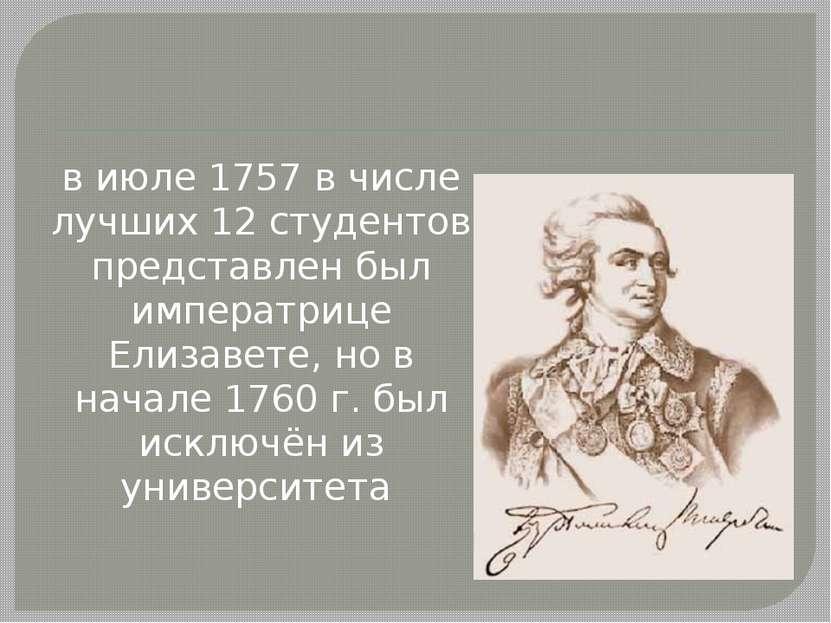 в июле 1757 в числе лучших 12 студентов представлен был императрице Елизавете...