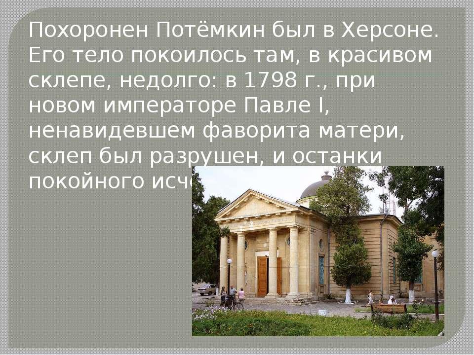 Похоронен Потёмкин был в Херсоне. Его тело покоилось там, в красивом склепе, ...