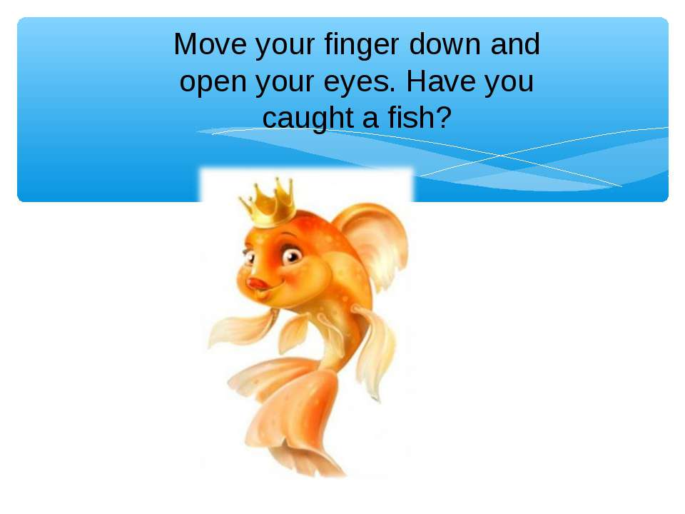 Move your finger down and open your eyes. Have you caught a fish?
