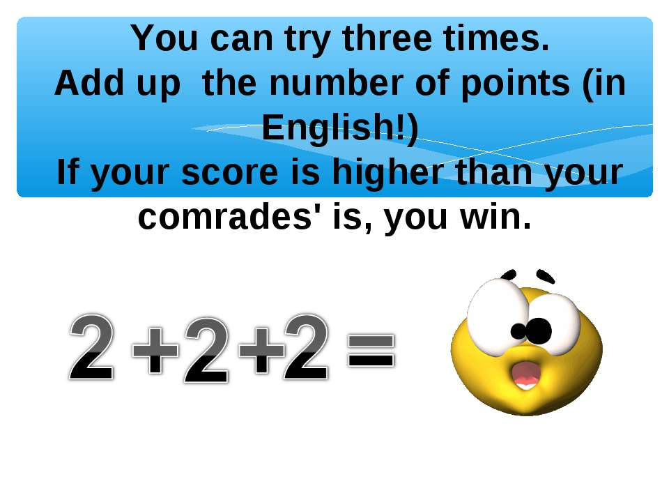 You can try three times. Add up the number of points (in English!) If your sc...