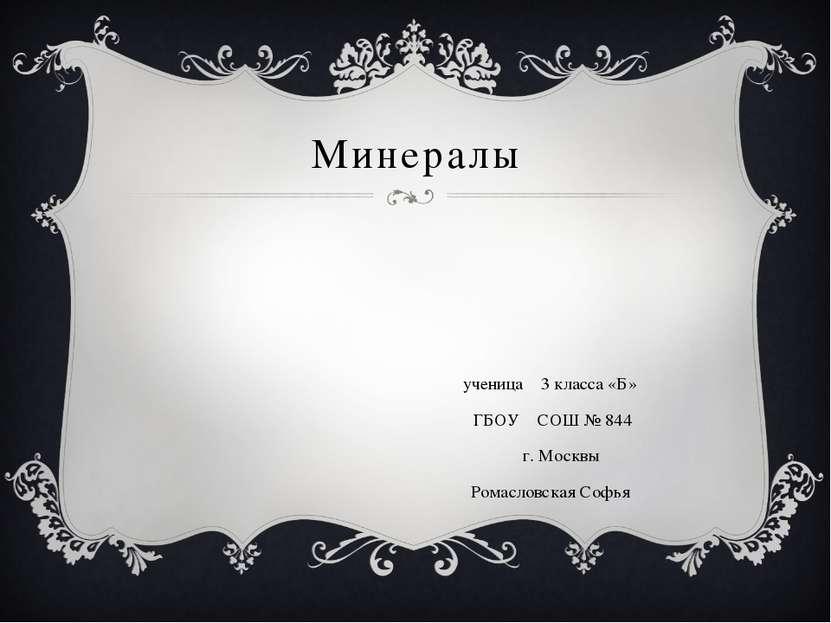 Минералы ученица 3 класса «Б» ГБОУ СОШ № 844 г. Москвы Ромасловская Софья