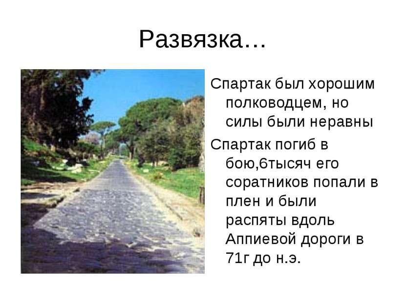 Развязка… Спартак был хорошим полководцем, но силы были неравны Спартак погиб...
