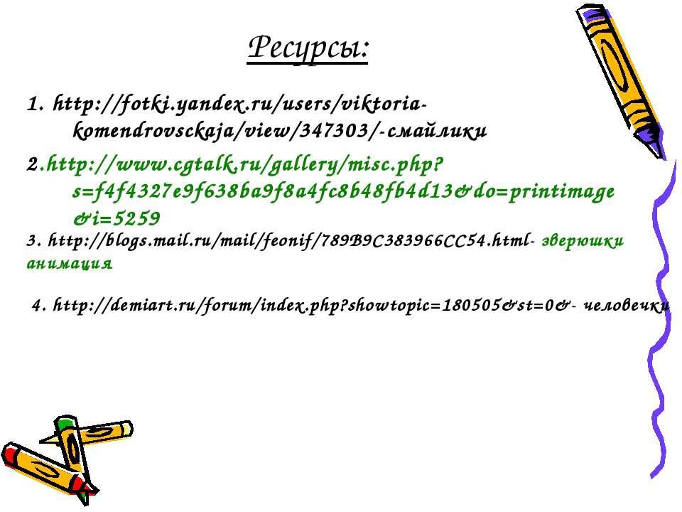 Ресурсы: 1. http://fotki.yandex.ru/users/viktoria-komendrovsckaja/view/347303...