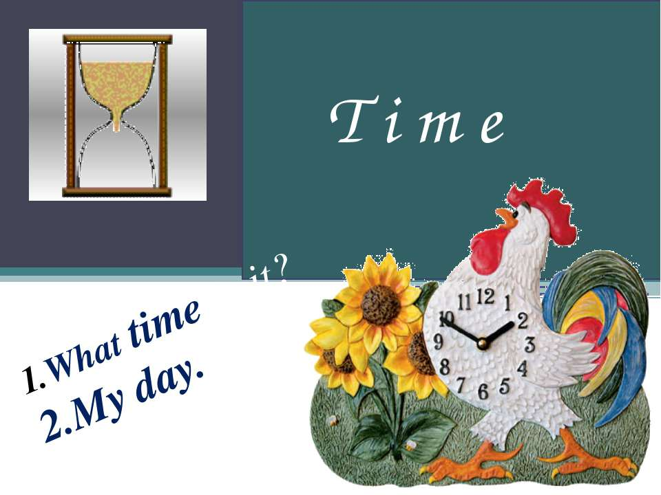 What time is it? 2.My day. T i m e