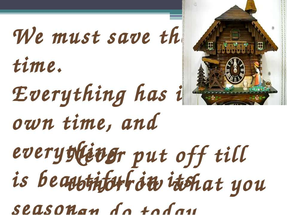 We must save the time. Everything has its own time, and everything is beautif...