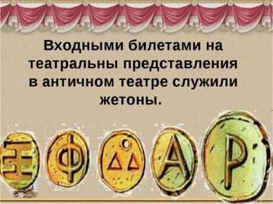 Входными билетами на театральны представления в античном театре служили жетоны.