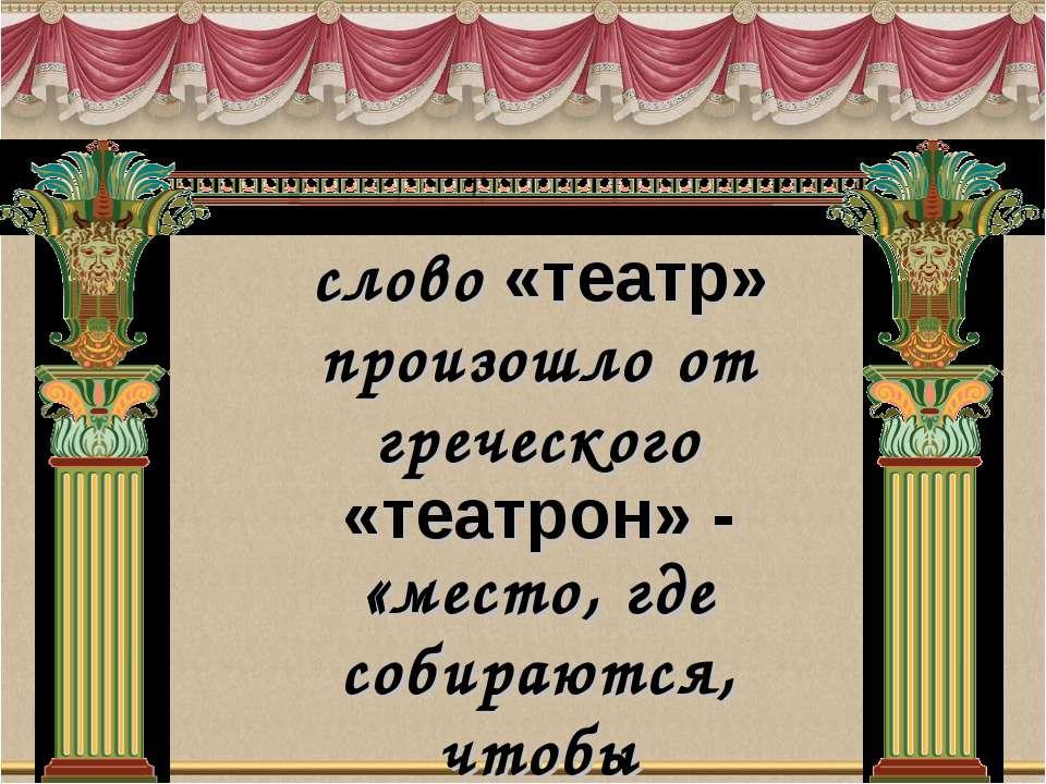 слово «театр» произошло от греческого «театрон» - «место, где собираются, что...