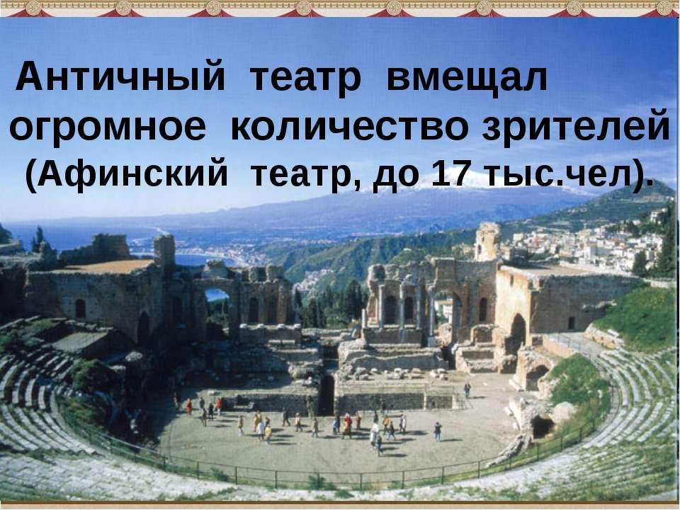 Античный театр вмещал огромное количество зрителей (Афинский театр, до 1...