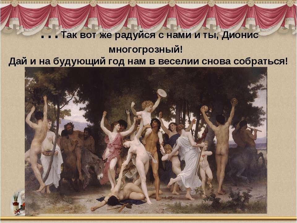 …Так вот же радуйся с нами и ты, Дионис многогрозный! Дай и на будующий год ...
