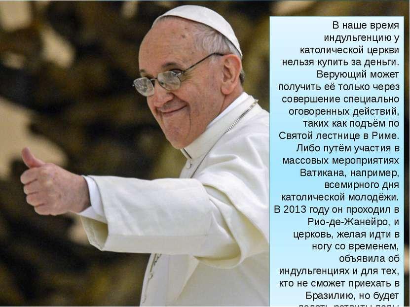 В наше время индульгенцию у католической церкви нельзя купить за деньги. Веру...
