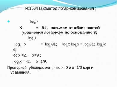 №1564 (а);(метод логарифмирования ) log3 х Х = 81 , возьмем от обеих частей у...