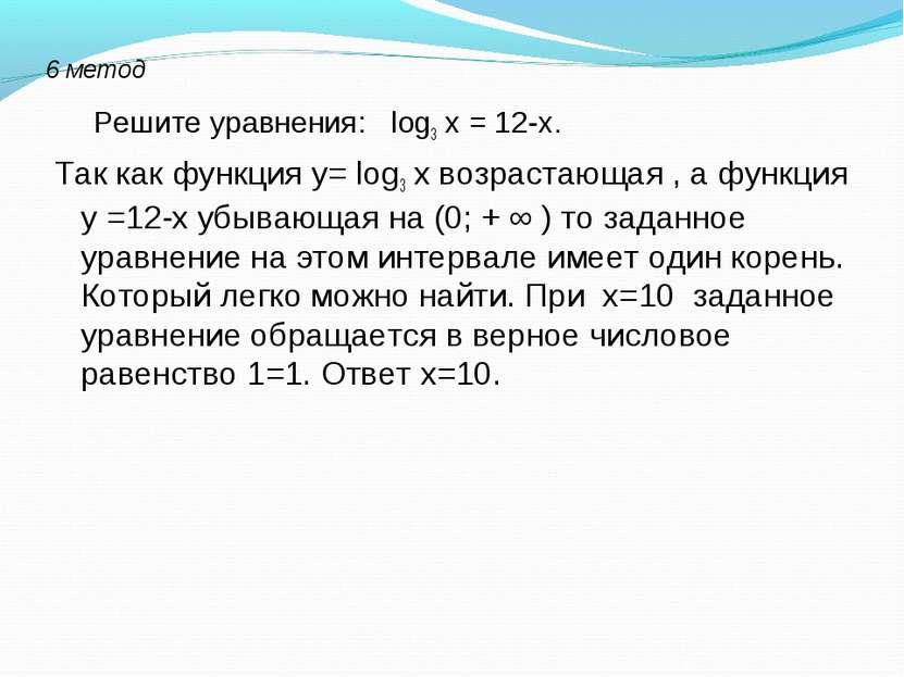 6 метод Решите уравнения: log3 х = 12-х. Так как функция у= log3 х возрастающ...