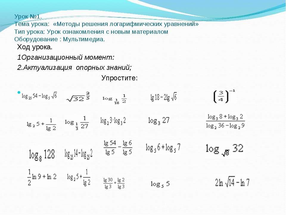 Урок №1. Тема урока: «Методы решения логарифмических уравнений» Тип урока: Ур...