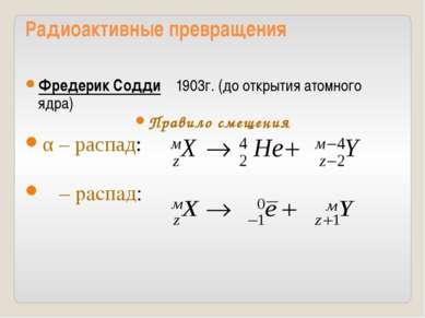 Радиоактивные превращения Фредерик Содди 1903г. (до открытия атомного ядра) П...