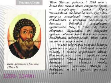 1288- 1340гг. Иван Калита родился в 1288 году и долго был тенью своего старше...