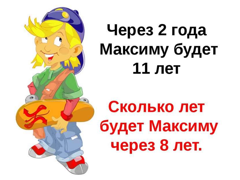 Через 2 года Максиму будет 11 лет Сколько лет будет Максиму через 8 лет.