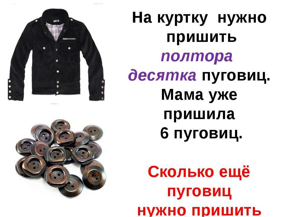 На куртку нужно пришить полтора десятка пуговиц. Мама уже пришила 6 пуговиц. ...