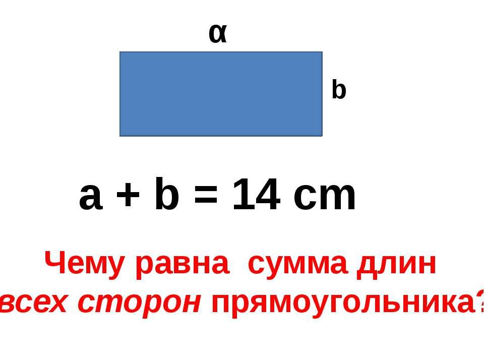 α b a + b = 14 cm Чему равна сумма длин всех сторон прямоугольника?