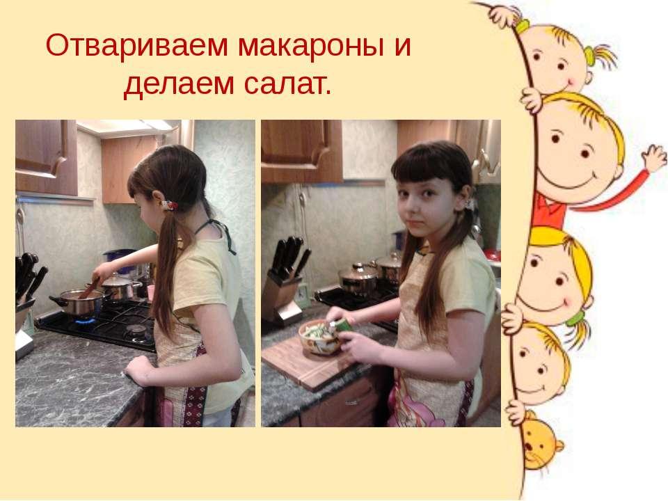 Отвариваем макароны и делаем салат.