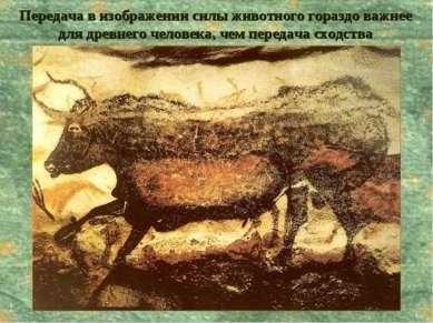 Передача в изображении силы животного гораздо важнее для древнего человека, ч...