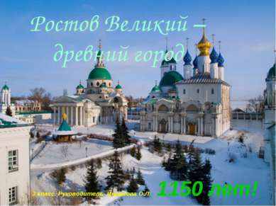 Ростов Великий – древний город 3 класс. Руководитель- Икрамова О.Л. 1150 лет!