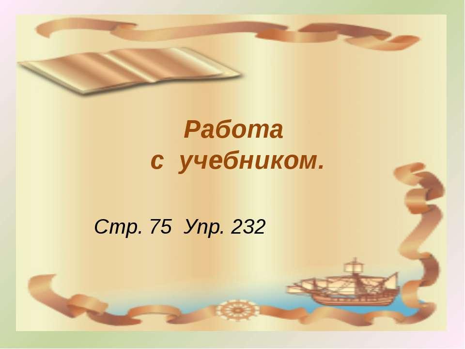 Работа с учебником. Стр. 75 Упр. 232