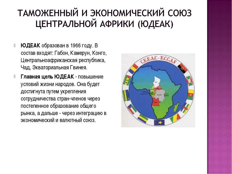 ЮДЕАКобразован в 1966 году. В состав входят: Габон, Камерун, Конго, Централь...
