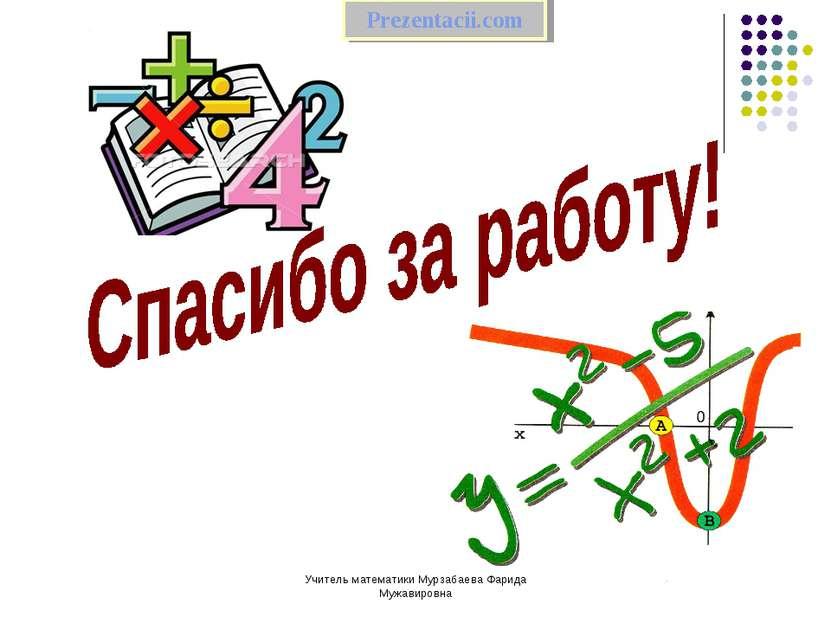 Учитель математики Мурзабаева Фарида Мужавировна Prezentacii.com Учитель мате...