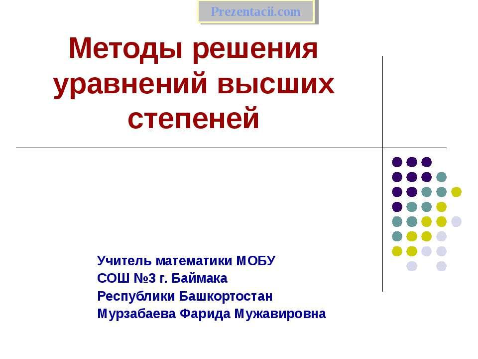 Методы решения уравнений высших степеней Учитель математики МОБУ СОШ №3 г. Ба...