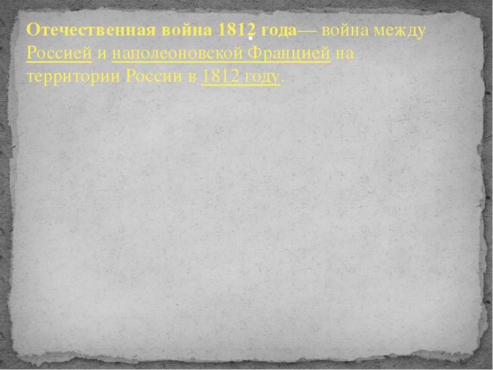. Отечественная война 1812 года— война междуРоссиейинаполеоновской Францие...
