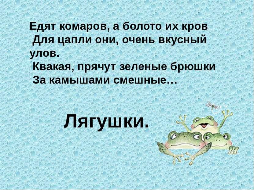 Едят комаров, а болото их кров Для цапли они, очень вкусный улов. Квакая, пря...