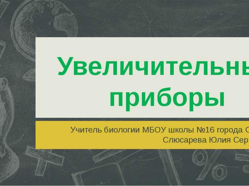 Увеличительные приборы Учитель биологии МБОУ школы №16 города Сарова Слюсарев...