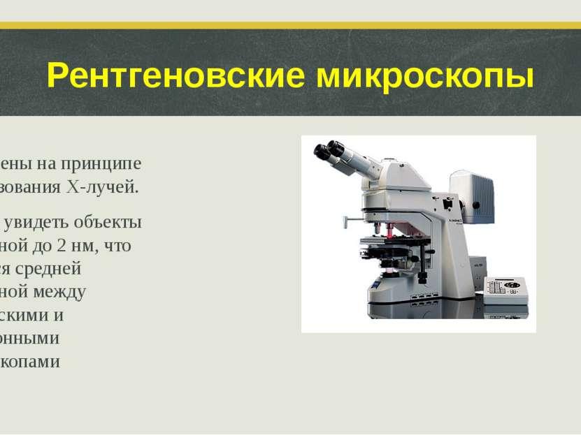 Рентгеновские микроскопы Построены на принципе использования X-лучей. Можно у...