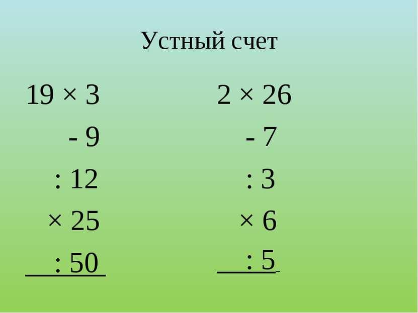 Устный счет 19 × 3 - 9 : 12 × 25 : 50 2 × 26 - 7 : 3 × 6 : 5