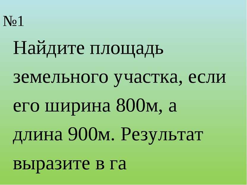 №1 Найдите площадь земельного участка, если его ширина 800м, а длина 900м. Ре...