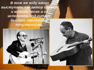 В том же году начал выступать как автор стихов и музыки песен и их исполнять ...