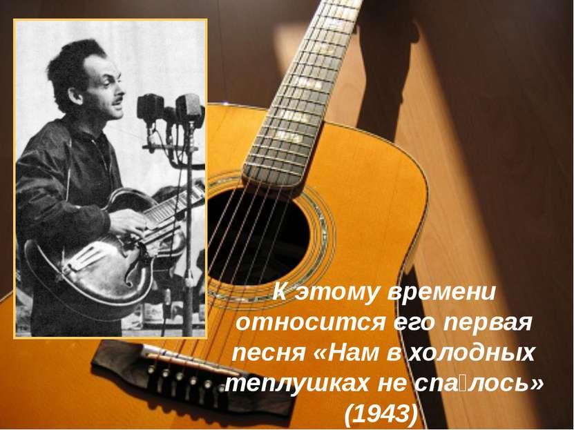 К этому времени относится его первая песня «Нам в холодных теплушках не спа л...