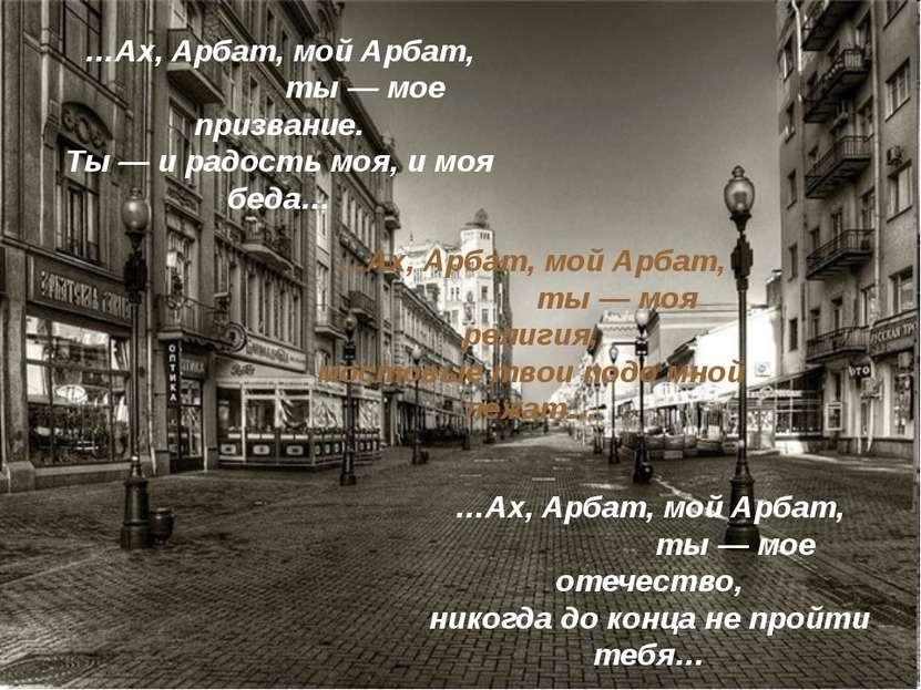 …Ах, Арбат, мой Арбат, ты — мое призвание. Ты — и радость моя, и моя беда… …А...