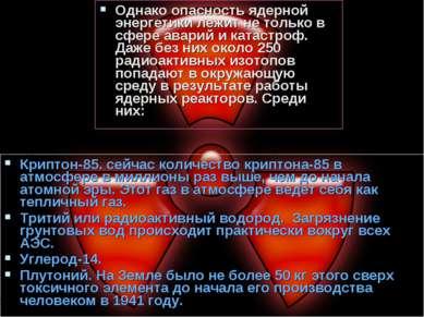 Однако опасность ядерной энергетики лежит не только в сфере аварий и катастро...