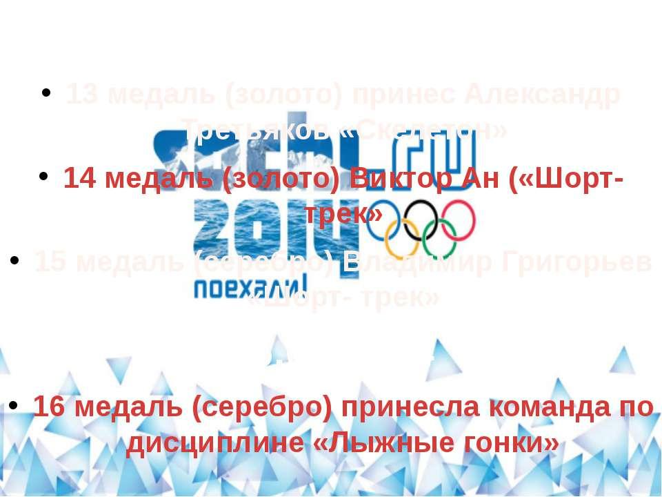 15.02.2014 13 медаль (золото) принес Александр Третьяков «Скелетон» 14 медаль...